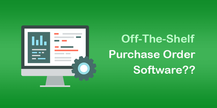Why Off-the-shelf Purchase Order Software don't work